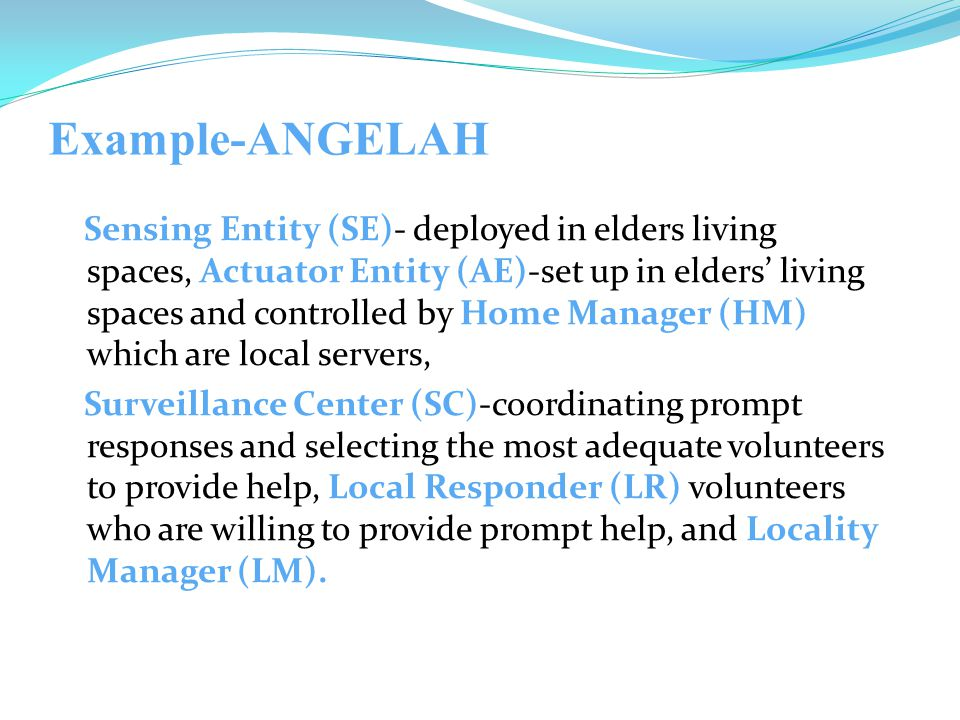 Example-ANGELAH Sensing Entity (SE)- deployed in elders living spaces, Actuator Entity (AE)-set up in elders' living spaces and controlled by Home Manager (HM) which are local servers, Surveillance Center (SC)-coordinating prompt responses and selecting the most adequate volunteers to provide help, Local Responder (LR) volunteers who are willing to provide prompt help, and Locality Manager (LM).