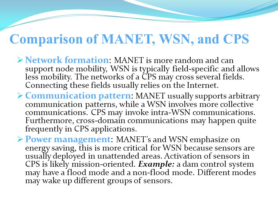 Comparison of MANET, WSN, and CPS  Network formation: MANET is more random and can support node mobility, WSN is typically field-specific and allows less mobility.