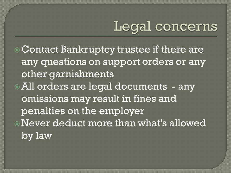  Contact Bankruptcy trustee if there are any questions on support orders or any other garnishments  All orders are legal documents - any omissions may result in fines and penalties on the employer  Never deduct more than what's allowed by law