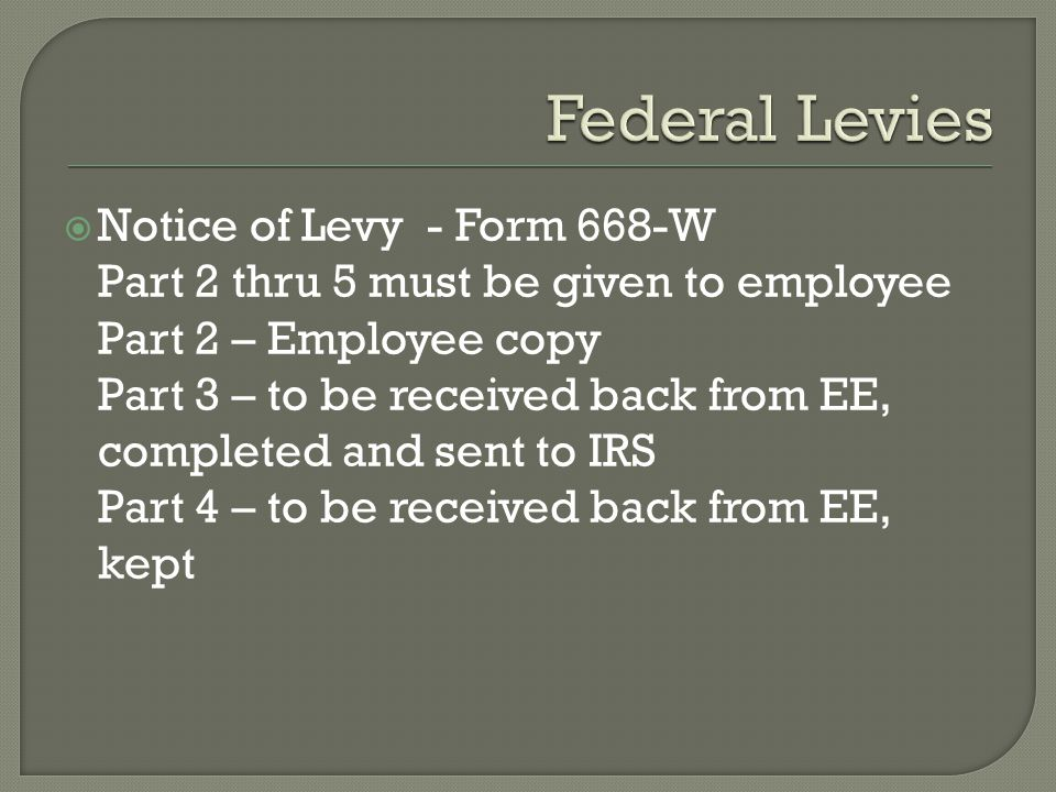  Notice of Levy - Form 668-W Part 2 thru 5 must be given to employee Part 2 – Employee copy Part 3 – to be received back from EE, completed and sent to IRS Part 4 – to be received back from EE, kept