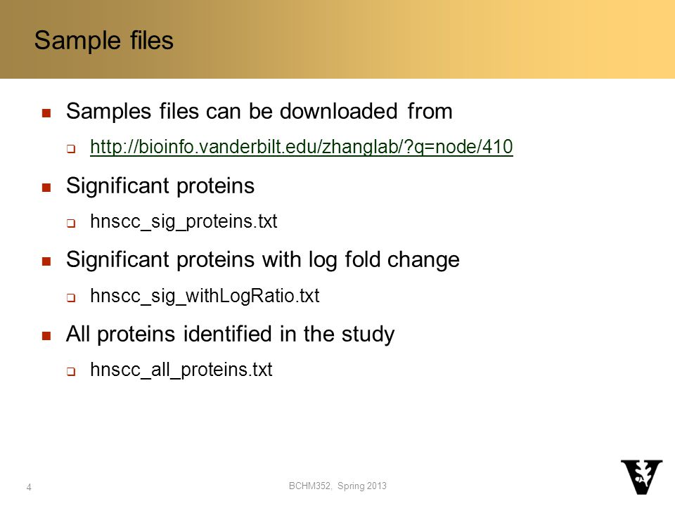 Samples files can be downloaded from  http://bioinfo.vanderbilt.edu/zhanglab/ q=node/410 http://bioinfo.vanderbilt.edu/zhanglab/ q=node/410 Significant proteins  hnscc_sig_proteins.txt Significant proteins with log fold change  hnscc_sig_withLogRatio.txt All proteins identified in the study  hnscc_all_proteins.txt Sample files BCHM352, Spring 2013 4