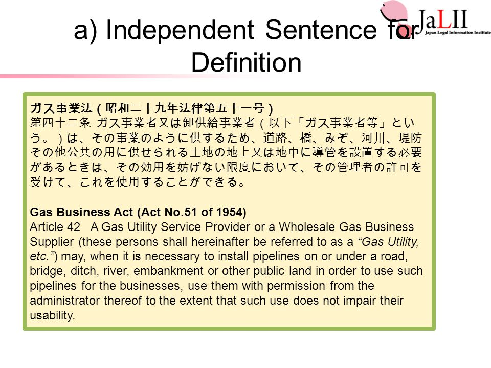 a) Independent Sentence for Definition ガス事業法(昭和二十九年法律第五十一号) 第四十二条 ガス事業者又は卸供給事業者(以下「ガス事業者等」とい う。)は、その事業のように供するため、道路、橋、みぞ、河川、堤防 その他公共の用に供せられる土地の地上又は地中に導管を設置する必要 があるときは、その効用を妨げない限度において、その管理者の許可を 受けて、これを使用することができる。 Gas Business Act (Act No.51 of 1954) Article 42 A Gas Utility Service Provider or a Wholesale Gas Business Supplier (these persons shall hereinafter be referred to as a Gas Utility, etc. ) may, when it is necessary to install pipelines on or under a road, bridge, ditch, river, embankment or other public land in order to use such pipelines for the businesses, use them with permission from the administrator thereof to the extent that such use does not impair their usability.