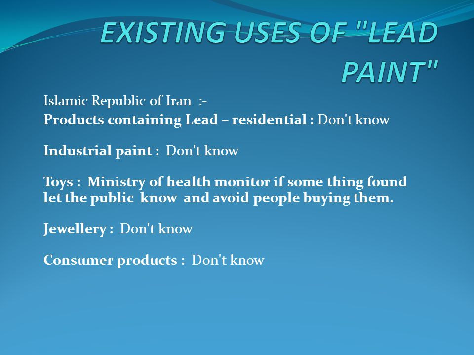 Islamic Republic of Iran :- Products containing Lead – residential : Don t know Industrial paint : Don t know Toys : Ministry of health monitor if some thing found let the public know and avoid people buying them.