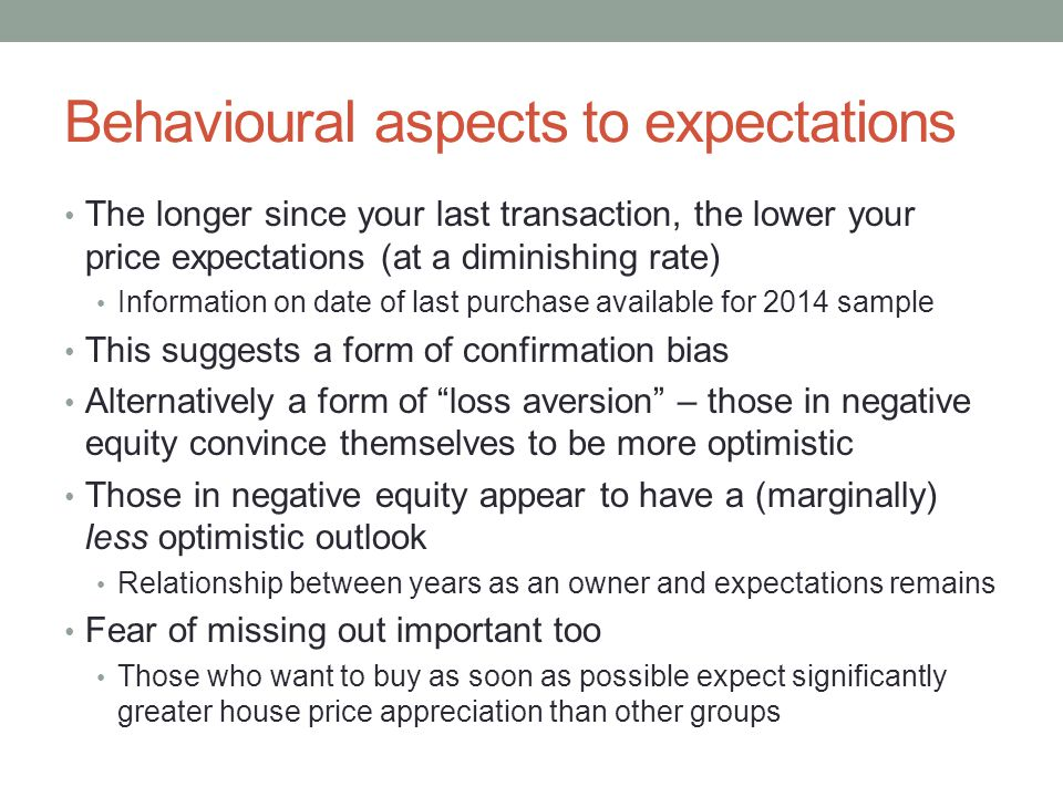 Behavioural aspects to expectations The longer since your last transaction, the lower your price expectations (at a diminishing rate) Information on date of last purchase available for 2014 sample This suggests a form of confirmation bias Alternatively a form of loss aversion – those in negative equity convince themselves to be more optimistic Those in negative equity appear to have a (marginally) less optimistic outlook Relationship between years as an owner and expectations remains Fear of missing out important too Those who want to buy as soon as possible expect significantly greater house price appreciation than other groups