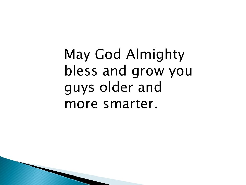 May God Almighty bless and grow you guys older and more smarter.