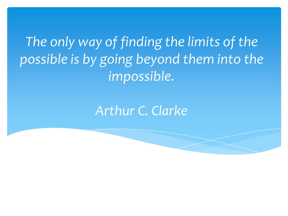 The only way of finding the limits of the possible is by going beyond them into the impossible.