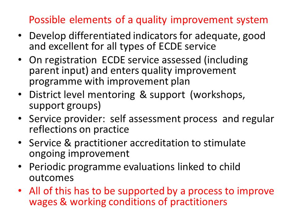 Possible elements of a quality improvement system Develop differentiated indicators for adequate, good and excellent for all types of ECDE service On registration ECDE service assessed (including parent input) and enters quality improvement programme with improvement plan District level mentoring & support (workshops, support groups) Service provider: self assessment process and regular reflections on practice Service & practitioner accreditation to stimulate ongoing improvement Periodic programme evaluations linked to child outcomes All of this has to be supported by a process to improve wages & working conditions of practitioners