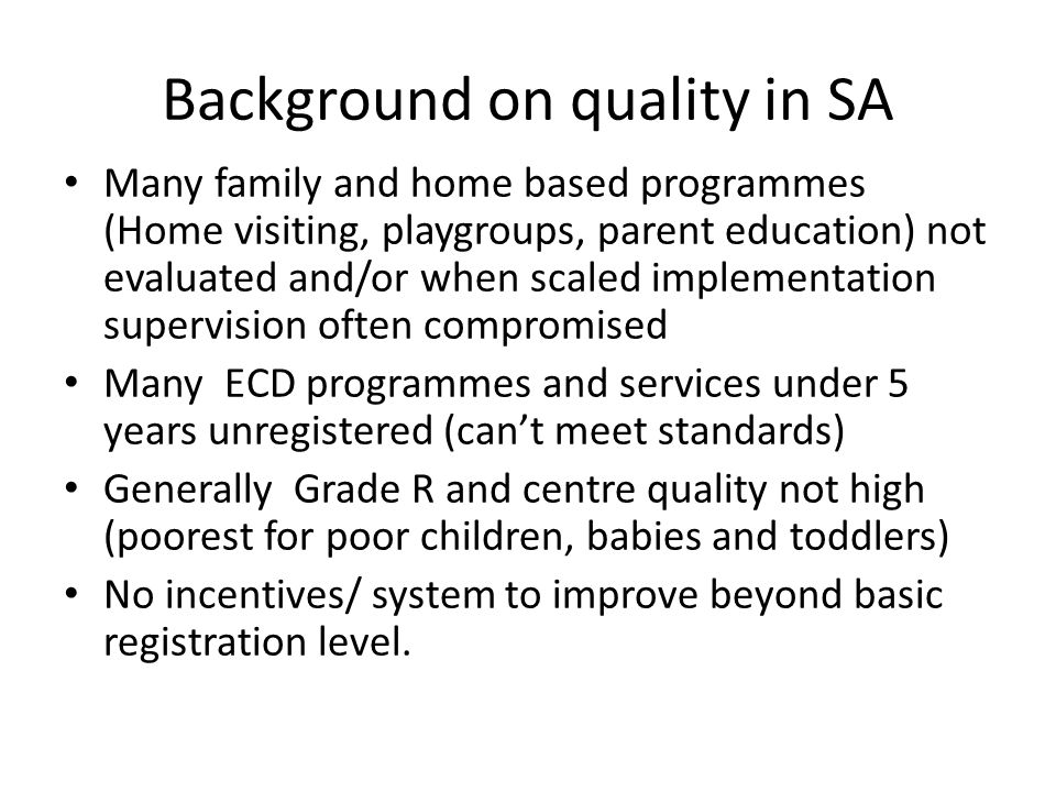 Background on quality in SA Many family and home based programmes (Home visiting, playgroups, parent education) not evaluated and/or when scaled implementation supervision often compromised Many ECD programmes and services under 5 years unregistered (can't meet standards) Generally Grade R and centre quality not high (poorest for poor children, babies and toddlers) No incentives/ system to improve beyond basic registration level.
