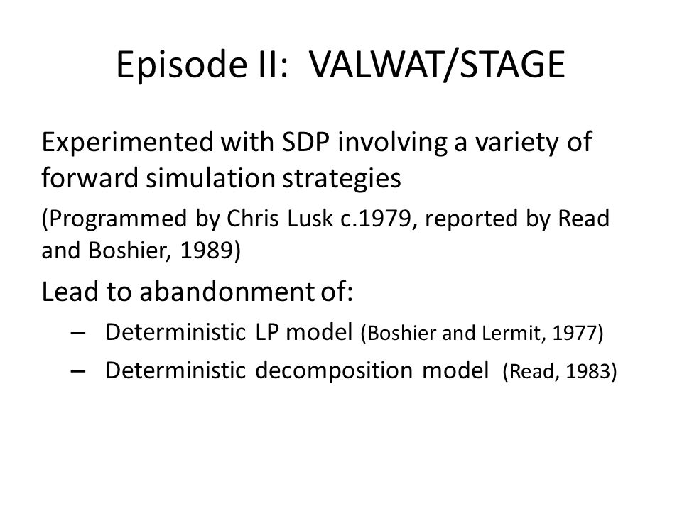 Produced STAGE Developed 1980ish, reported by Boshier et al (1983) Based on Swedish model by Stage and Larsson : – Uses Marginalistic SDP - Setting MWV t = marginal value of release in t = E{MWV t+1 } ….