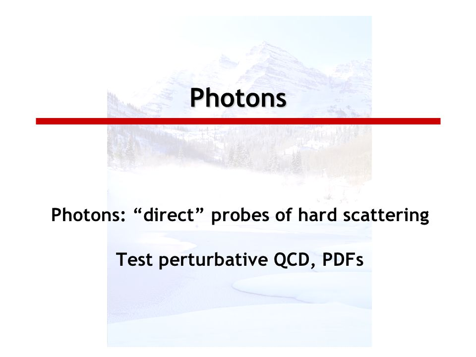 Photons Photons: direct probes of hard scattering Test perturbative QCD, PDFs