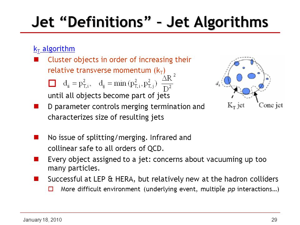 January 18, 201029 Jet Definitions – Jet Algorithms k T algorithm Cluster objects in order of increasing their relative transverse momentum (k T )  until all objects become part of jets D parameter controls merging termination and characterizes size of resulting jets No issue of splitting/merging.