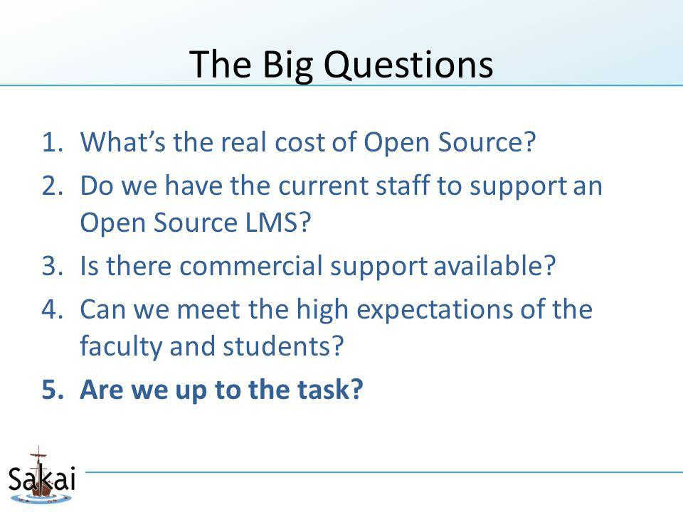 The Big Questions 1.What's the real cost of Open Source? 2.Do we have the current staff to support an Open Source LMS? 3.Is there commercial support a