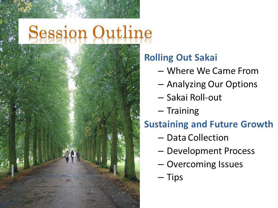 Rolling Out Sakai – Where We Came From – Analyzing Our Options – Sakai Roll-out – Training Sustaining and Future Growth – Data Collection – Developmen