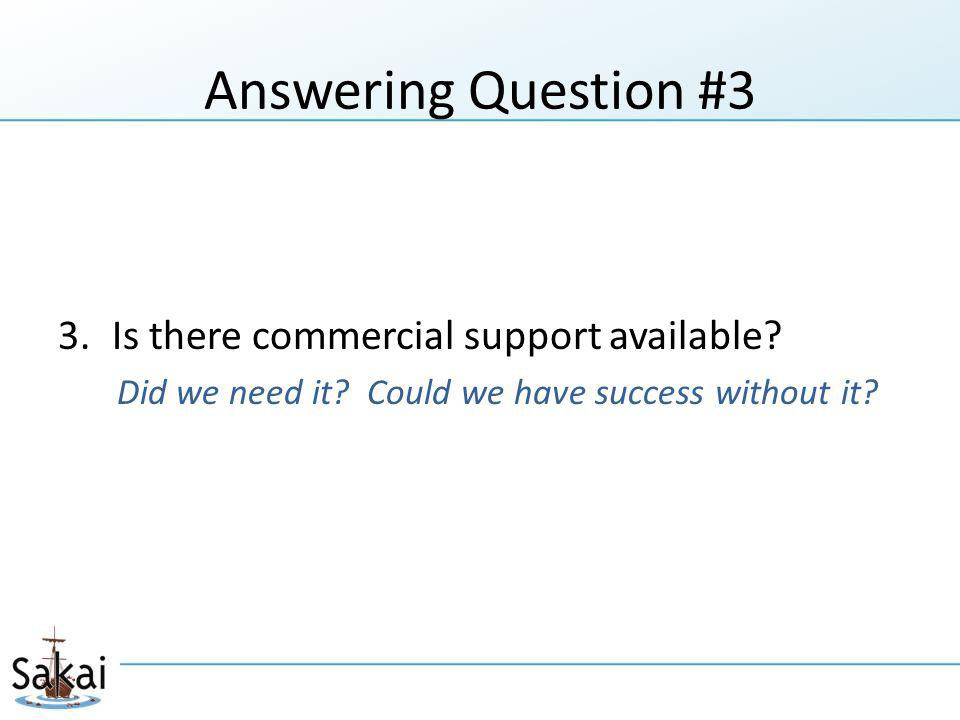 Answering Question #3 3.Is there commercial support available? Did we need it? Could we have success without it?