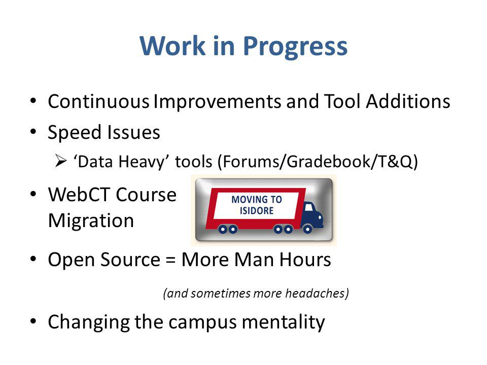 Continuous Improvements and Tool Additions Speed Issues  'Data Heavy' tools (Forums/Gradebook/T&Q) WebCT Course Migration Open Source = More Man Hours (and sometimes more headaches) Changing the campus mentality