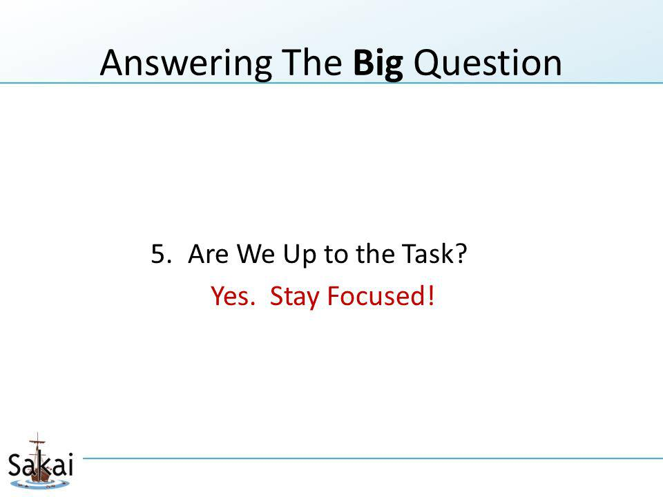Answering The Big Question 5.Are We Up to the Task? Yes. Stay Focused!