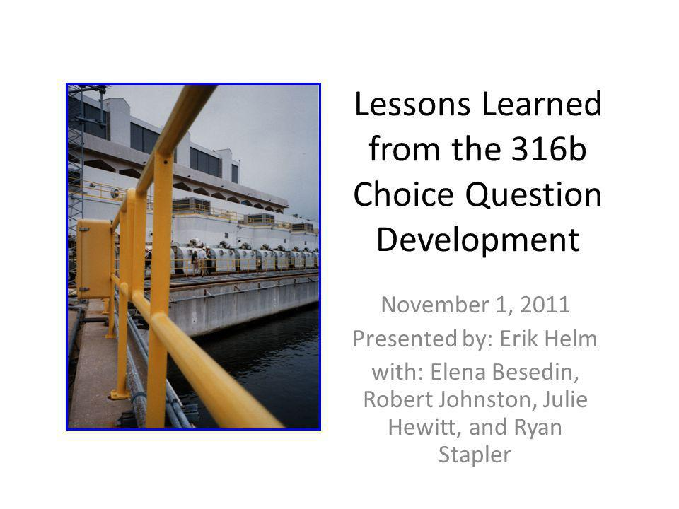 Lessons Learned from the 316b Choice Question Development November 1, 2011 Presented by: Erik Helm with: Elena Besedin, Robert Johnston, Julie Hewitt,