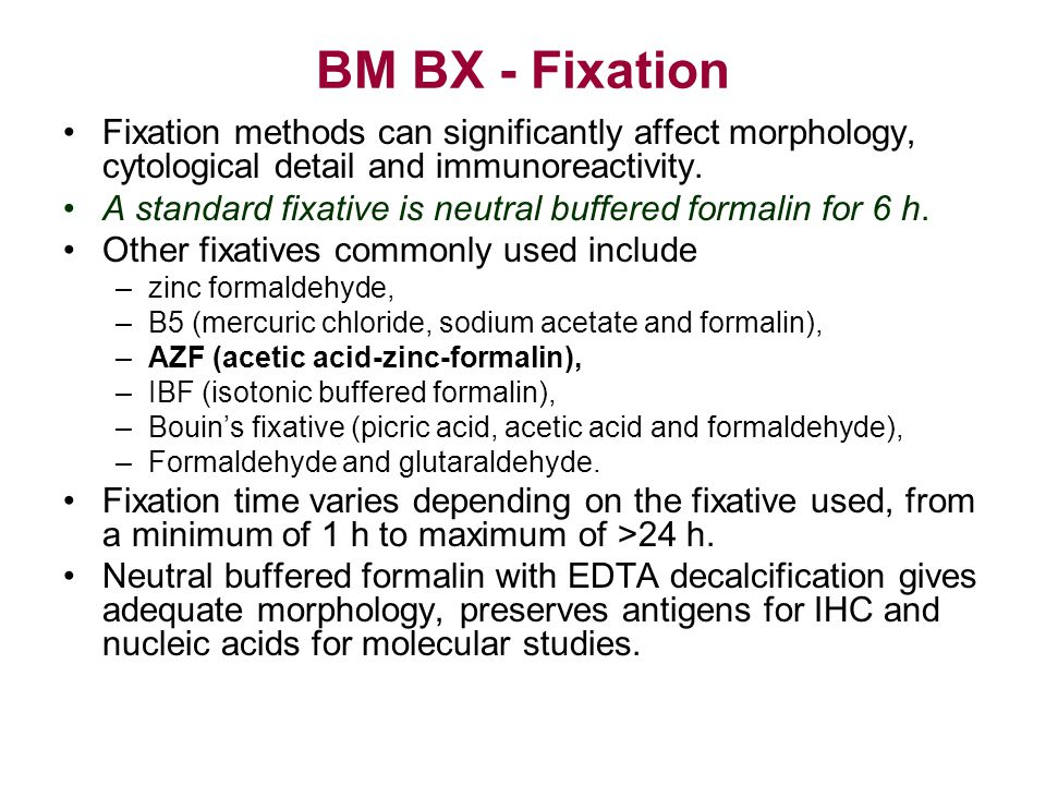 BM BX - Fixation Fixation methods can significantly affect morphology, cytological detail and immunoreactivity. A standard fixative is neutral buffere