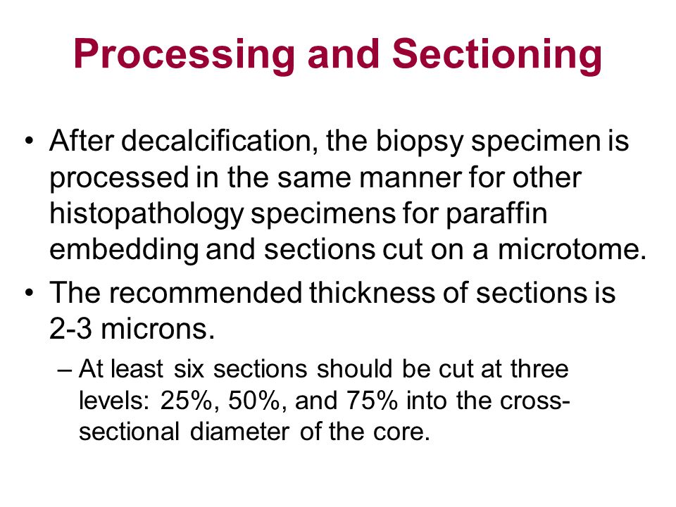 Processing and Sectioning After decalcification, the biopsy specimen is processed in the same manner for other histopathology specimens for paraffin e
