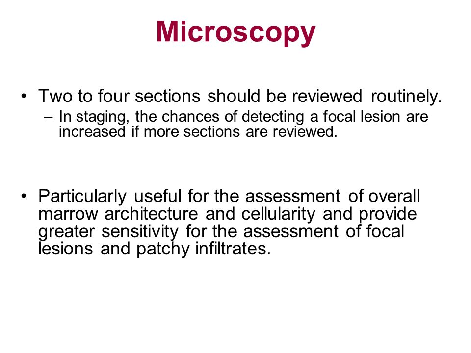 Microscopy Two to four sections should be reviewed routinely. –In staging, the chances of detecting a focal lesion are increased if more sections are