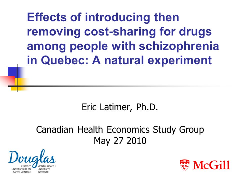 Effects of introducing then removing cost-sharing for drugs among people with schizophrenia in Quebec: A natural experiment Eric Latimer, Ph.D. Canadi