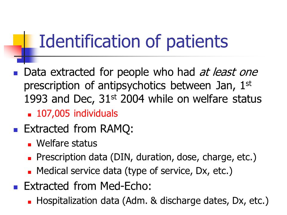 Identification of patients Data extracted for people who had at least one prescription of antipsychotics between Jan, 1 st 1993 and Dec, 31 st 2004 while on welfare status 107,005 individuals Extracted from RAMQ: Welfare status Prescription data (DIN, duration, dose, charge, etc.) Medical service data (type of service, Dx, etc.) Extracted from Med-Echo: Hospitalization data (Adm.