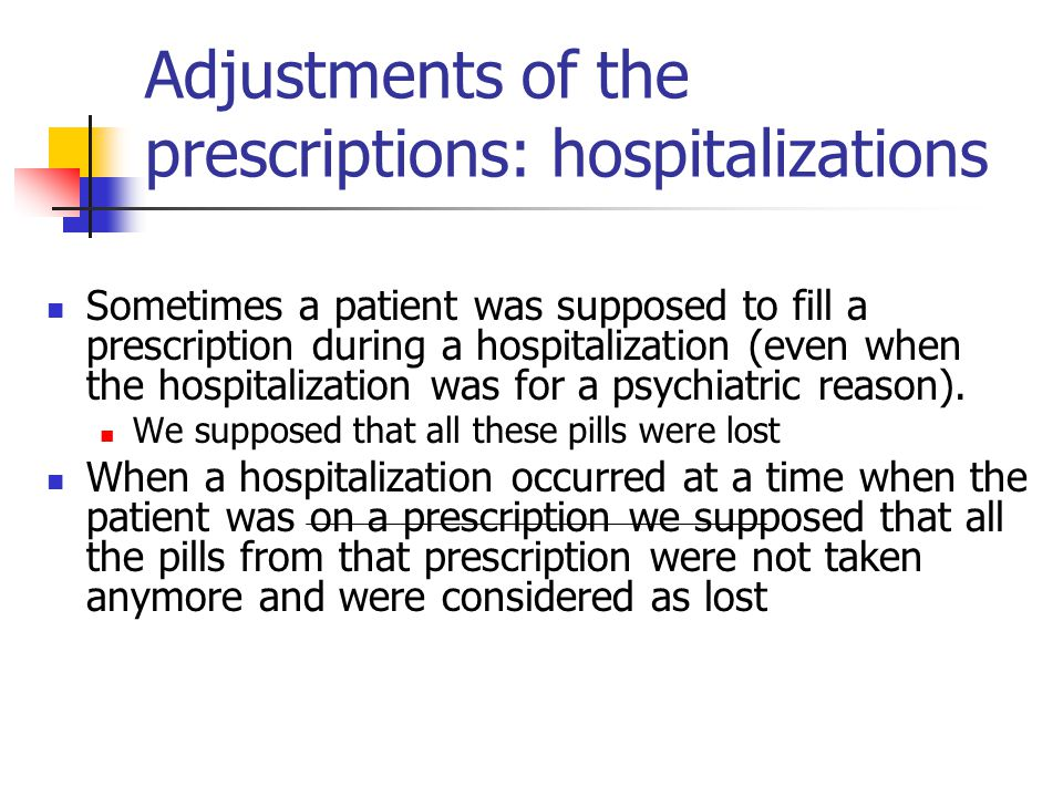 Adjustments of the prescriptions: hospitalizations Sometimes a patient was supposed to fill a prescription during a hospitalization (even when the hospitalization was for a psychiatric reason).