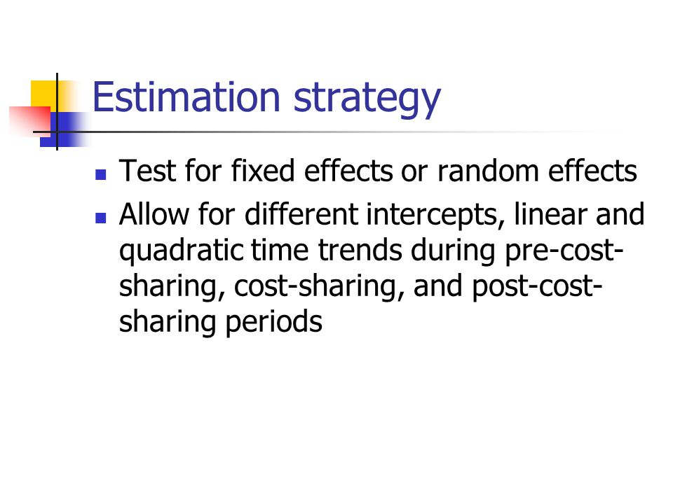 Estimation strategy Test for fixed effects or random effects Allow for different intercepts, linear and quadratic time trends during pre-cost- sharing, cost-sharing, and post-cost- sharing periods