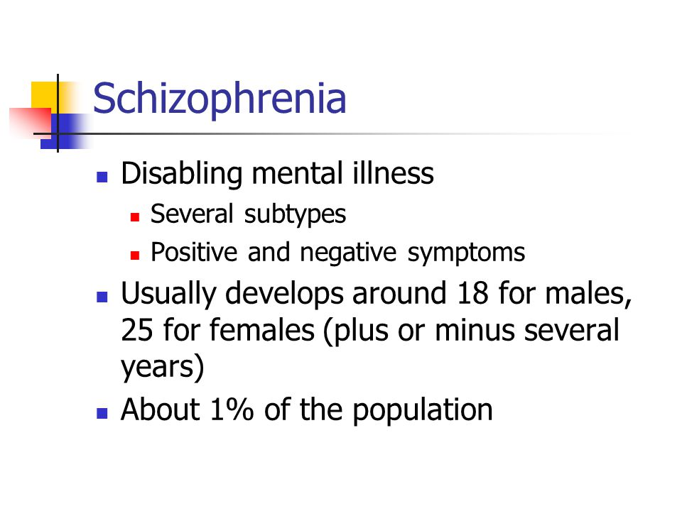 Schizophrenia Disabling mental illness Several subtypes Positive and negative symptoms Usually develops around 18 for males, 25 for females (plus or m