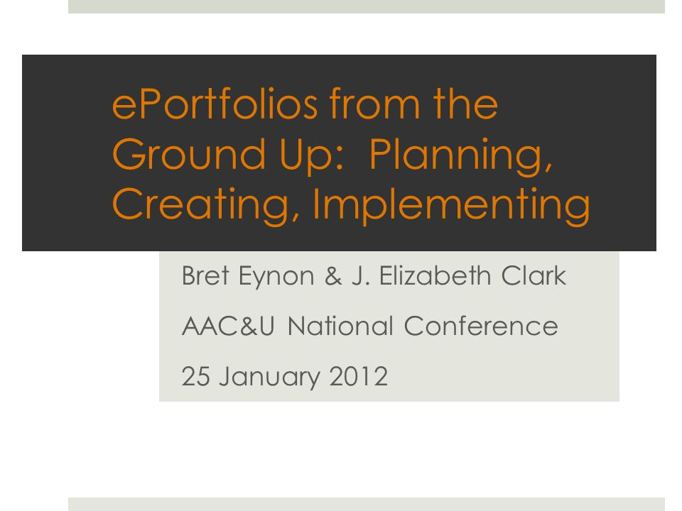 ePortfolios from the Ground Up: Planning, Creating, Implementing Bret Eynon & J.