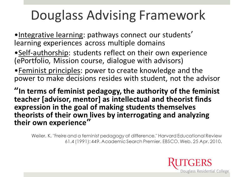 Douglass Advising Framework Integrative learning: pathways connect our students' learning experiences across multiple domains Self-authorship: students reflect on their own experience (ePortfolio, Mission course, dialogue with advisors) Feminist principles: power to create knowledge and the power to make decisions resides with student, not the advisor In terms of feminist pedagogy, the authority of the feminist teacher [advisor, mentor] as intellectual and theorist finds expression in the goal of making students themselves theorists of their own lives by interrogating and analyzing their own experience Weiler, K.