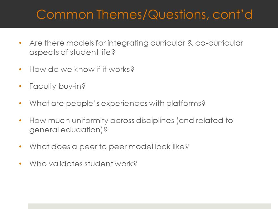 Common Themes/Questions, cont'd Are there models for integrating curricular & co-curricular aspects of student life? How do we know if it works? Facul