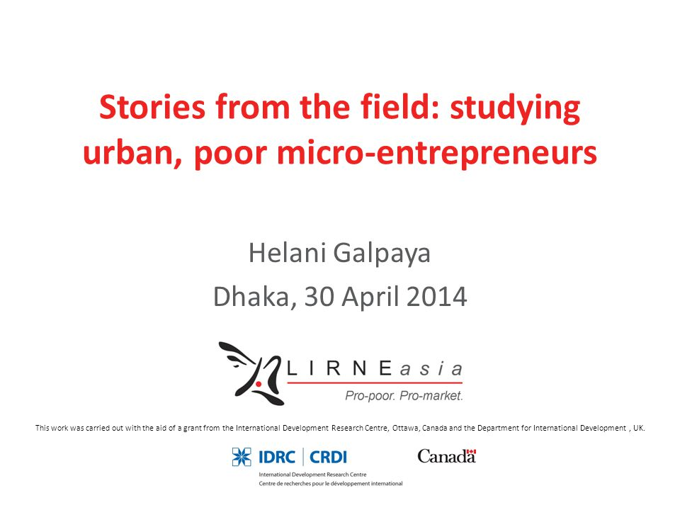 Stories from the field: studying urban, poor micro-entrepreneurs Helani Galpaya Dhaka, 30 April 2014 This work was carried out with the aid of a grant from the International Development Research Centre, Ottawa, Canada and the Department for International Development, UK.