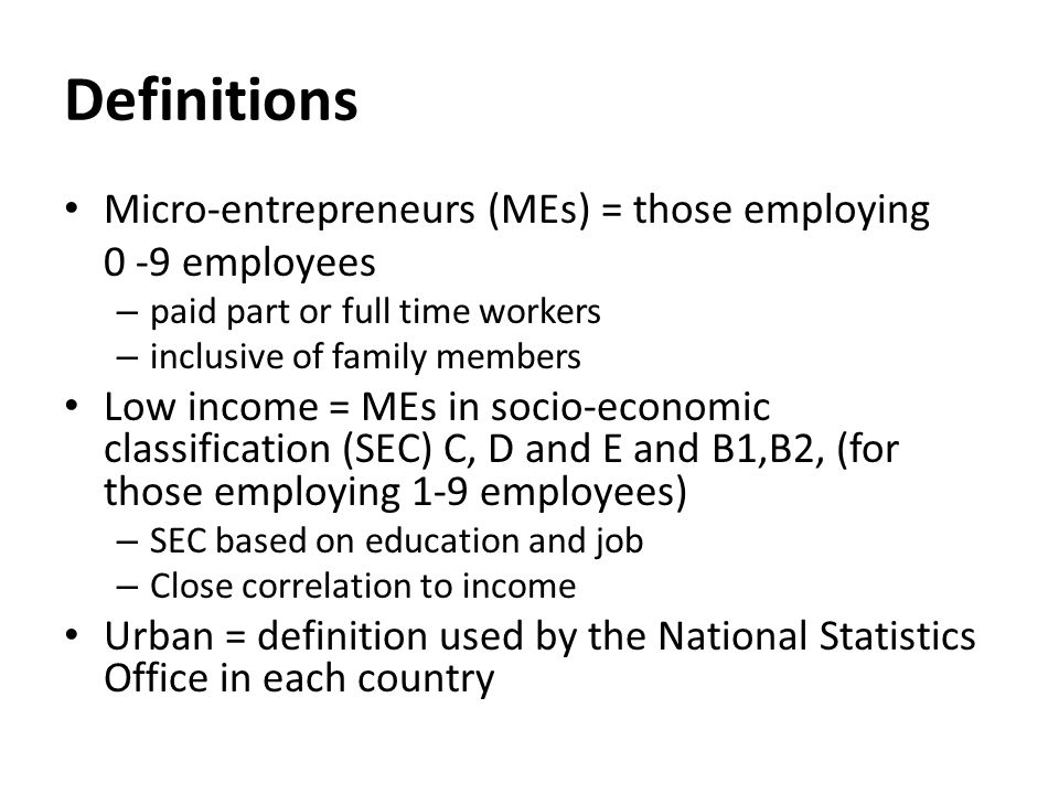 Definitions Micro-entrepreneurs (MEs) = those employing 0 -9 employees – paid part or full time workers – inclusive of family members Low income = MEs in socio-economic classification (SEC) C, D and E and B1,B2, (for those employing 1-9 employees) – SEC based on education and job – Close correlation to income Urban = definition used by the National Statistics Office in each country