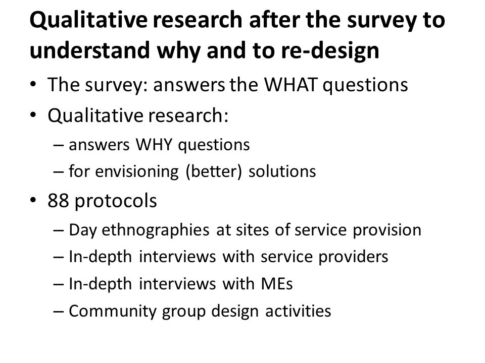 Qualitative research after the survey to understand why and to re-design The survey: answers the WHAT questions Qualitative research: – answers WHY questions – for envisioning (better) solutions 88 protocols – Day ethnographies at sites of service provision – In-depth interviews with service providers – In-depth interviews with MEs – Community group design activities