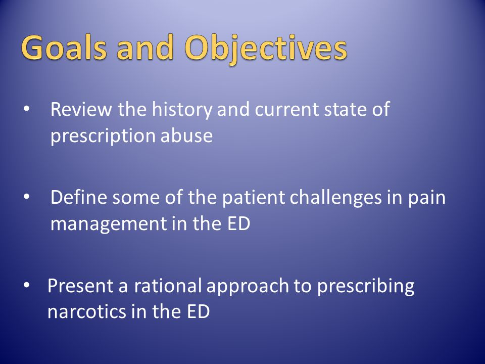 Review the history and current state of prescription abuse Define some of the patient challenges in pain management in the ED Present a rational appro