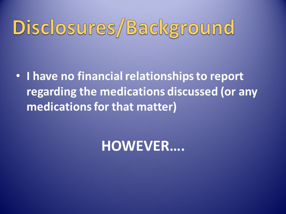 I have no financial relationships to report regarding the medications discussed (or any medications for that matter) HOWEVER….