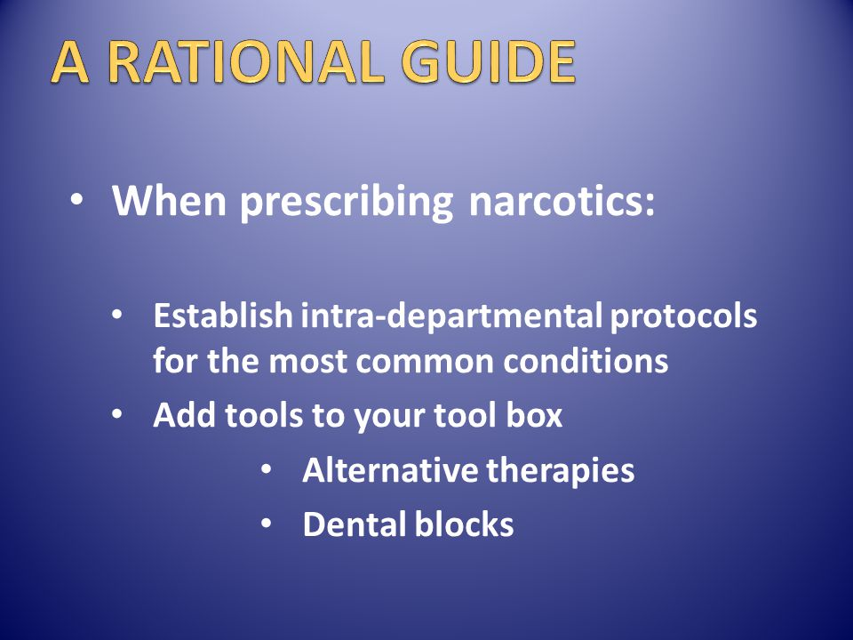When prescribing narcotics: Establish intra-departmental protocols for the most common conditions Add tools to your tool box Alternative therapies Den