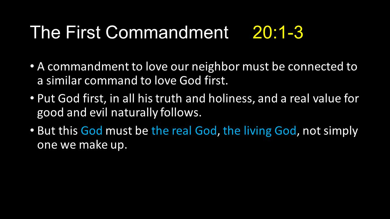 The First Commandment 20:1-3 A commandment to love our neighbor must be connected to a similar command to love God first.