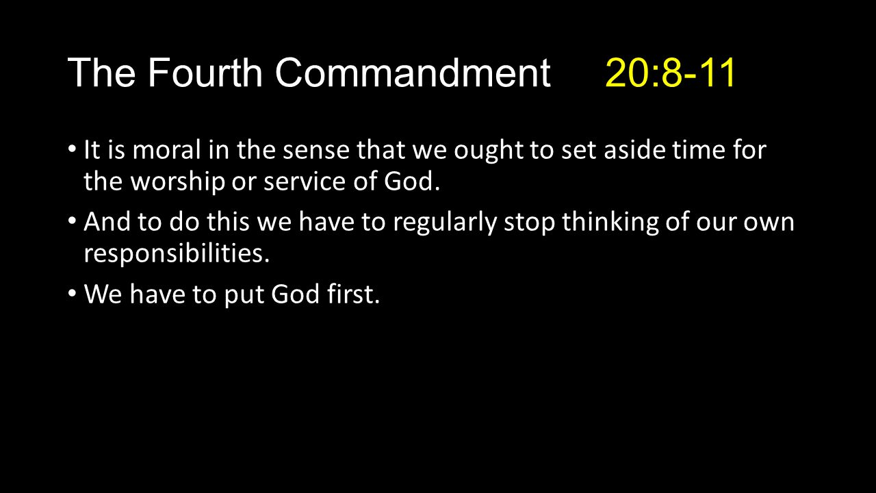The Fourth Commandment 20:8-11 It is moral in the sense that we ought to set aside time for the worship or service of God.