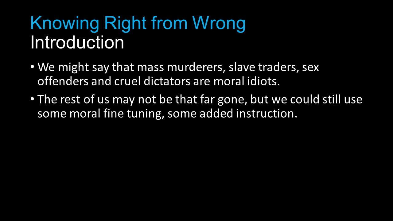 Knowing Right from Wrong Introduction We might say that mass murderers, slave traders, sex offenders and cruel dictators are moral idiots.