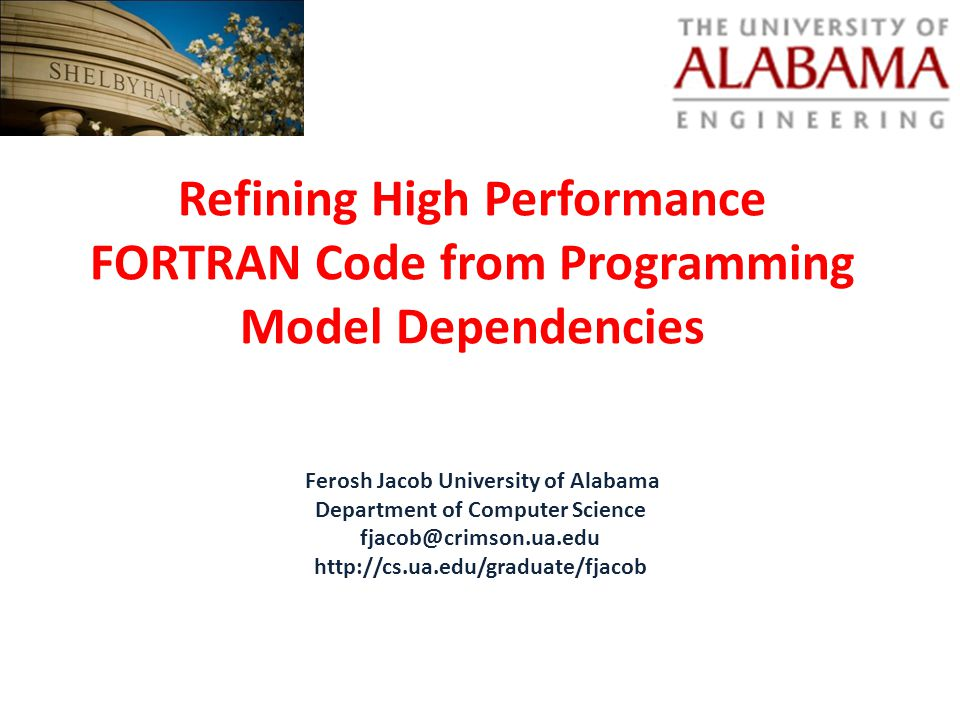 Refining High Performance FORTRAN Code from Programming Model Dependencies Ferosh Jacob University of Alabama Department of Computer Science fjacob@crimson.ua.edu http://cs.ua.edu/graduate/fjacob