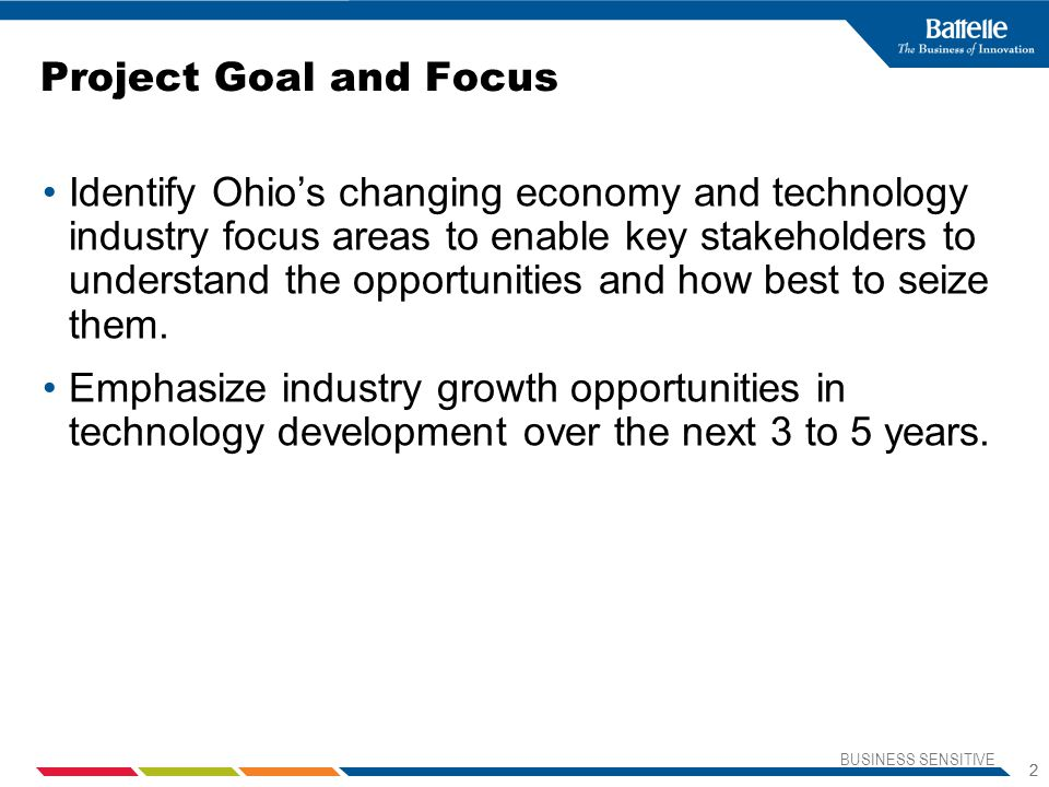 BUSINESS SENSITIVE 2 2 Project Goal and Focus Identify Ohio's changing economy and technology industry focus areas to enable key stakeholders to understand the opportunities and how best to seize them.