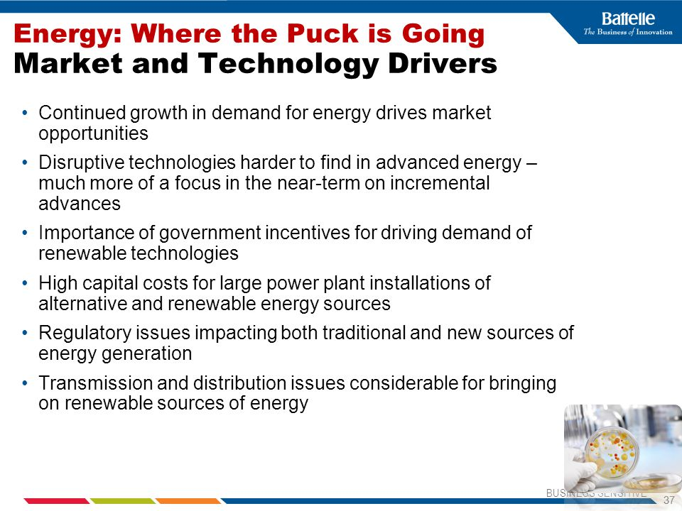 BUSINESS SENSITIVE 37 Energy: Where the Puck is Going Market and Technology Drivers Continued growth in demand for energy drives market opportunities Disruptive technologies harder to find in advanced energy – much more of a focus in the near-term on incremental advances Importance of government incentives for driving demand of renewable technologies High capital costs for large power plant installations of alternative and renewable energy sources Regulatory issues impacting both traditional and new sources of energy generation Transmission and distribution issues considerable for bringing on renewable sources of energy