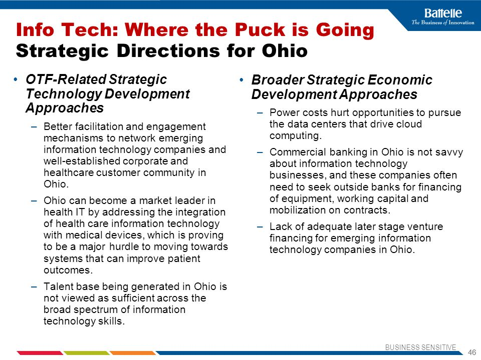BUSINESS SENSITIVE 46 Info Tech: Where the Puck is Going Strategic Directions for Ohio OTF-Related Strategic Technology Development Approaches –Better facilitation and engagement mechanisms to network emerging information technology companies and well-established corporate and healthcare customer community in Ohio.