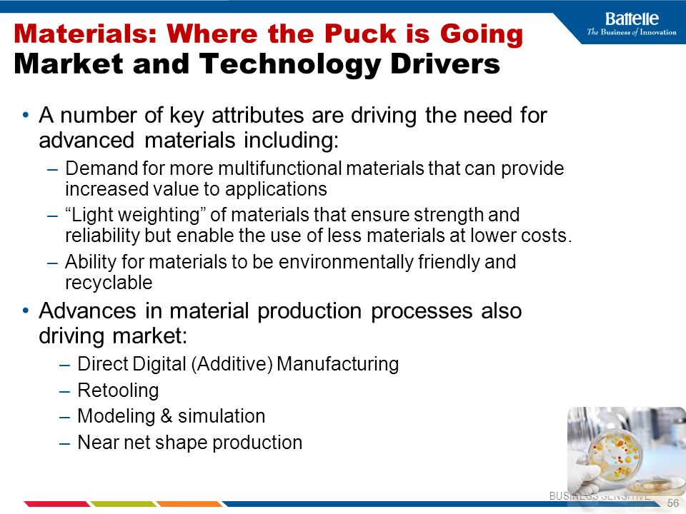 BUSINESS SENSITIVE 56 Materials: Where the Puck is Going Market and Technology Drivers A number of key attributes are driving the need for advanced materials including: –Demand for more multifunctional materials that can provide increased value to applications – Light weighting of materials that ensure strength and reliability but enable the use of less materials at lower costs.