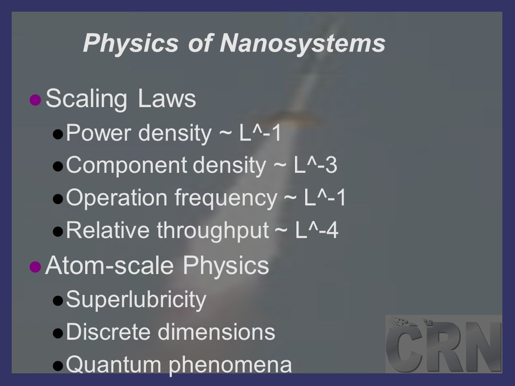 Physics of Nanosystems Scaling Laws Power density ~ L^-1 Component density ~ L^-3 Operation frequency ~ L^-1 Relative throughput ~ L^-4 Atom-scale Phy