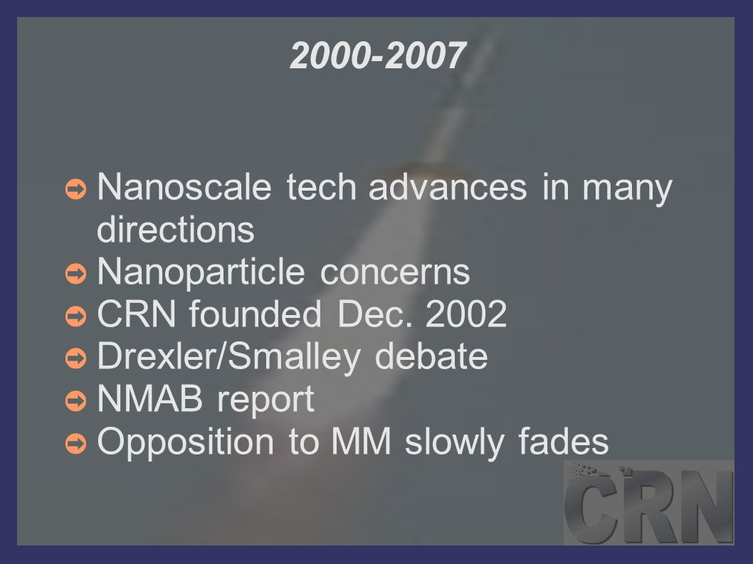 2000-2007 ➲ Nanoscale tech advances in many directions ➲ Nanoparticle concerns ➲ CRN founded Dec. 2002 ➲ Drexler/Smalley debate ➲ NMAB report ➲ Opposi