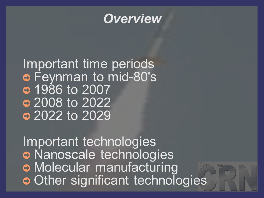 Overview Important time periods ➲ Feynman to mid-80's ➲ 1986 to 2007 ➲ 2008 to 2022 ➲ 2022 to 2029 Important technologies ➲ Nanoscale technologies ➲ M