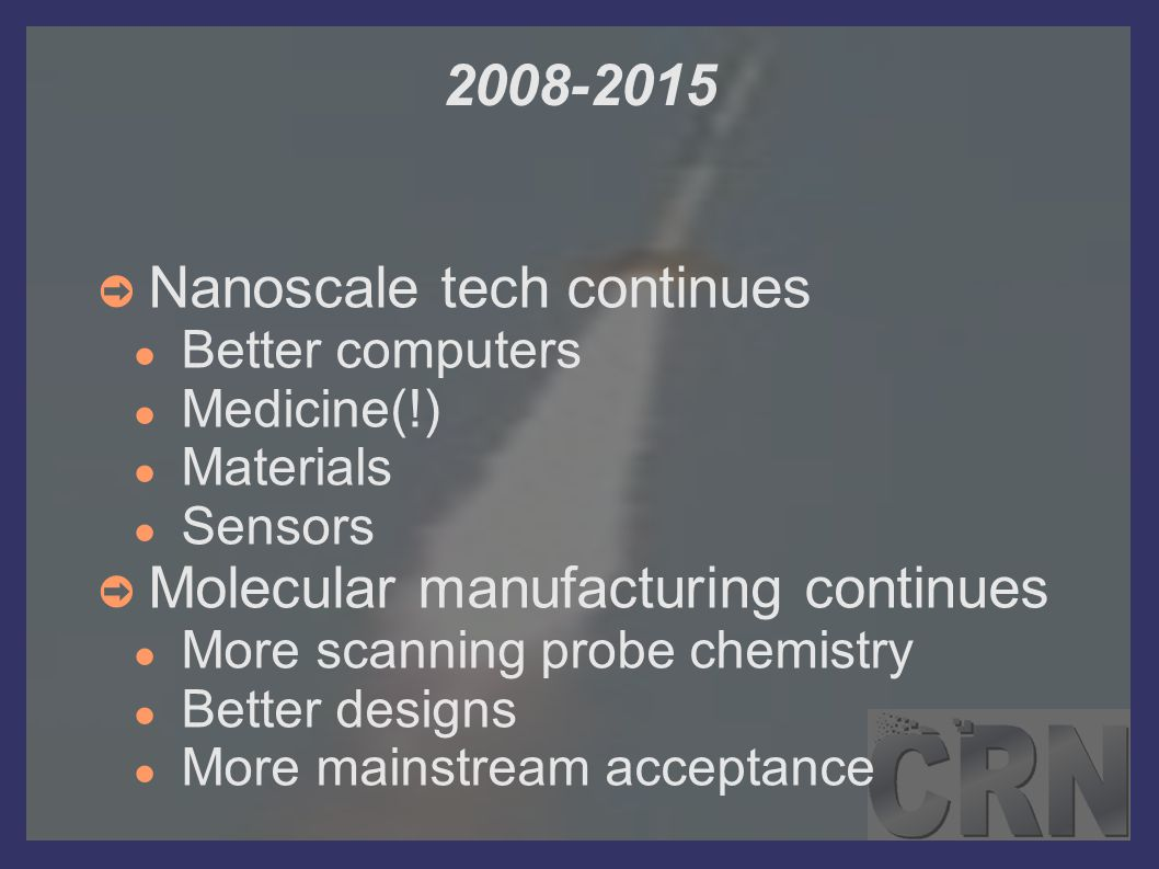 2008-2015 ➲ Nanoscale tech continues ● Better computers ● Medicine(!) ● Materials ● Sensors ➲ Molecular manufacturing continues ● More scanning probe